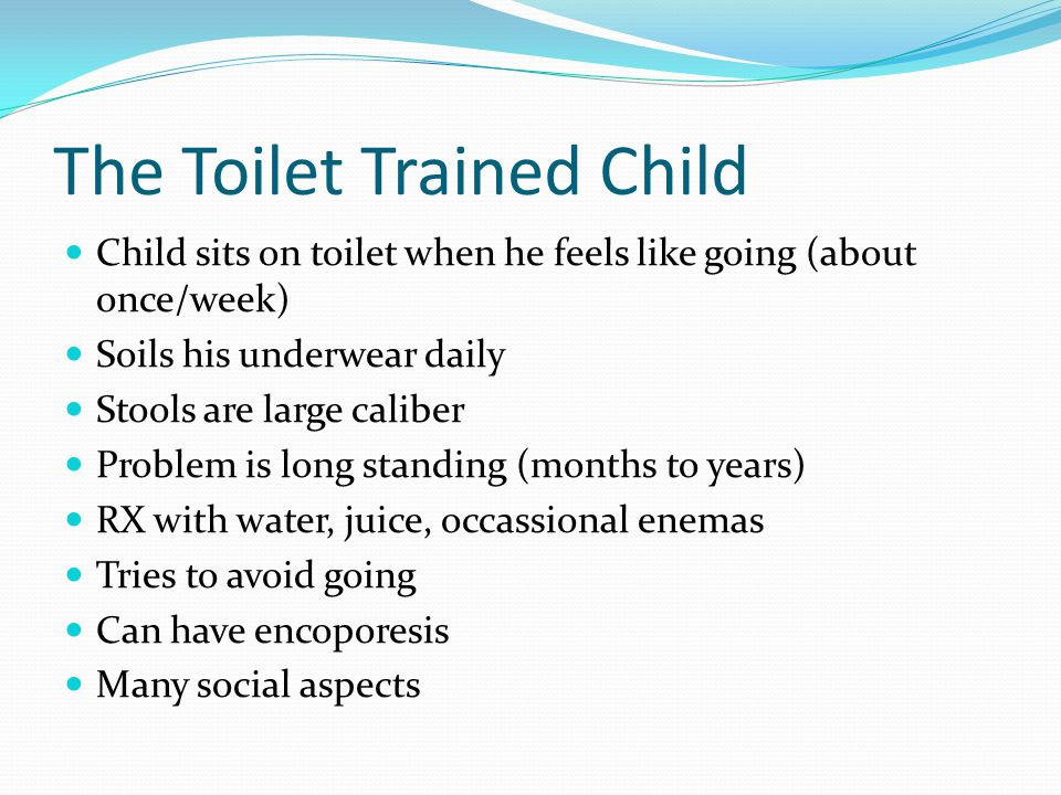 The Toilet Trained Child Child sits on toilet when he feels like going (about once/week) Soils his underwear daily Stools are large caliber Problem is long standing (months to years) RX with water, juice, occassional enemas Tries to avoid going Can have encoporesis Many social aspects