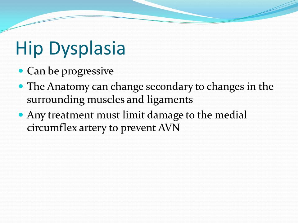 Hip Dysplasia Can be progressive The Anatomy can change secondary to changes in the surrounding muscles and ligaments Any treatment must limit damage to the medial circumflex artery to prevent AVN