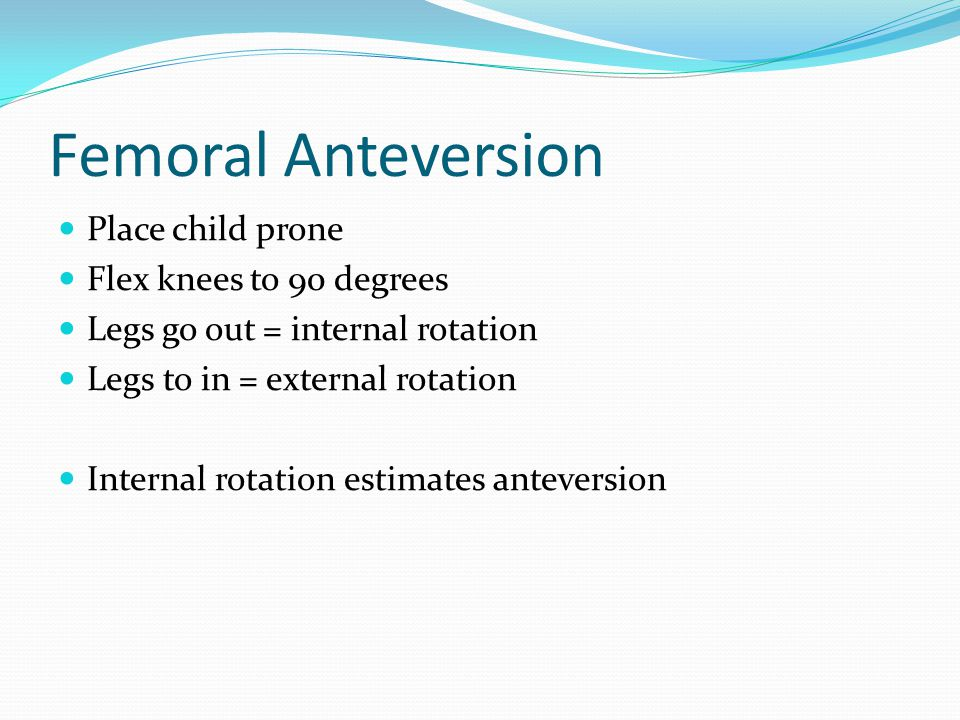 Femoral Anteversion Place child prone Flex knees to 90 degrees Legs go out = internal rotation Legs to in = external rotation Internal rotation estimates anteversion