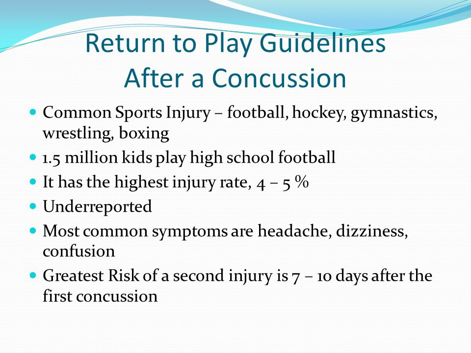 Return to Play Guidelines After a Concussion Common Sports Injury – football, hockey, gymnastics, wrestling, boxing 1.5 million kids play high school football It has the highest injury rate, 4 – 5 % Underreported Most common symptoms are headache, dizziness, confusion Greatest Risk of a second injury is 7 – 10 days after the first concussion
