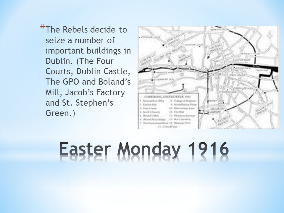 * The Rebels decide to seize a number of important buildings in Dublin. (The Four Courts, Dublin Castle, The GPO and Boland's Mill, Jacob's Factory an