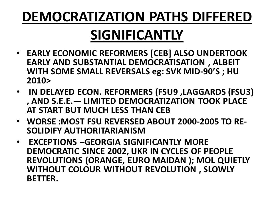 DEMOCRATIZATION PATHS DIFFERED SIGNIFICANTLY EARLY ECONOMIC REFORMERS [CEB] ALSO UNDERTOOK EARLY AND SUBSTANTIAL DEMOCRATISATION, ALBEIT WITH SOME SMA