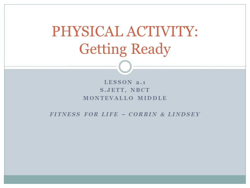 LESSON 2.1 S.JETT, NBCT MONTEVALLO MIDDLE FITNESS FOR LIFE – CORBIN & LINDSEY PHYSICAL ACTIVITY: Getting Ready