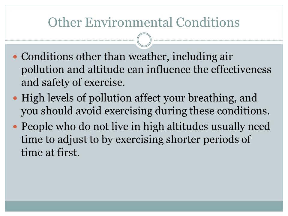 Other Environmental Conditions Conditions other than weather, including air pollution and altitude can influence the effectiveness and safety of exercise.