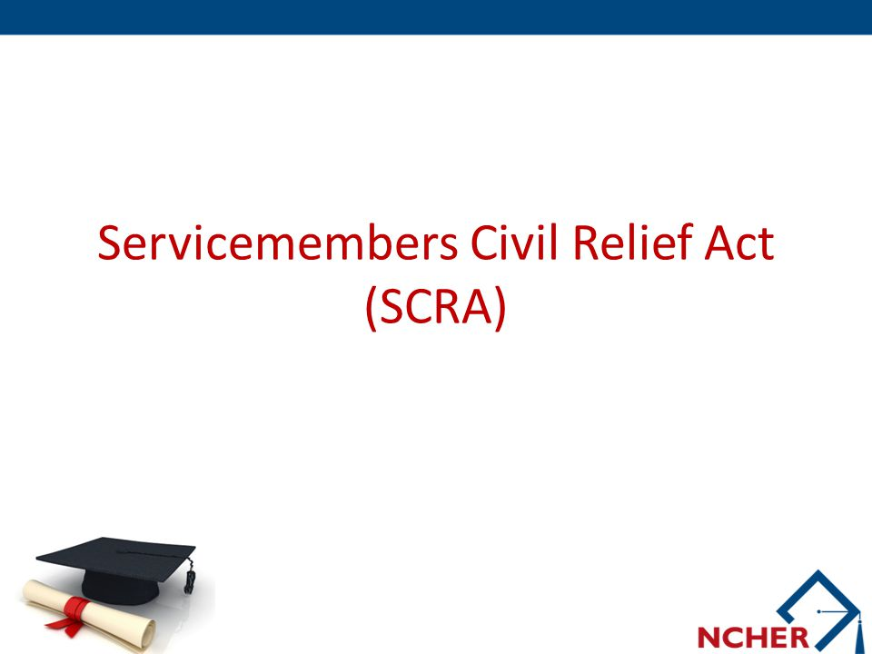 Background  Signed into law on December 19, 2003, the Servicemembers Civil Relief Act (SCRA), expanded and improved the former Soldiers and Sailors' Civil Relief Act (SSCRA) of 1940  The SCRA is intended to postpone or suspend certain civil obligations to enable service members to devote full attention to duty and relieve stress on the family members of those deployed servicemembers 3 2013 Knowledge Symposium November 5-7, 2013 ● St.