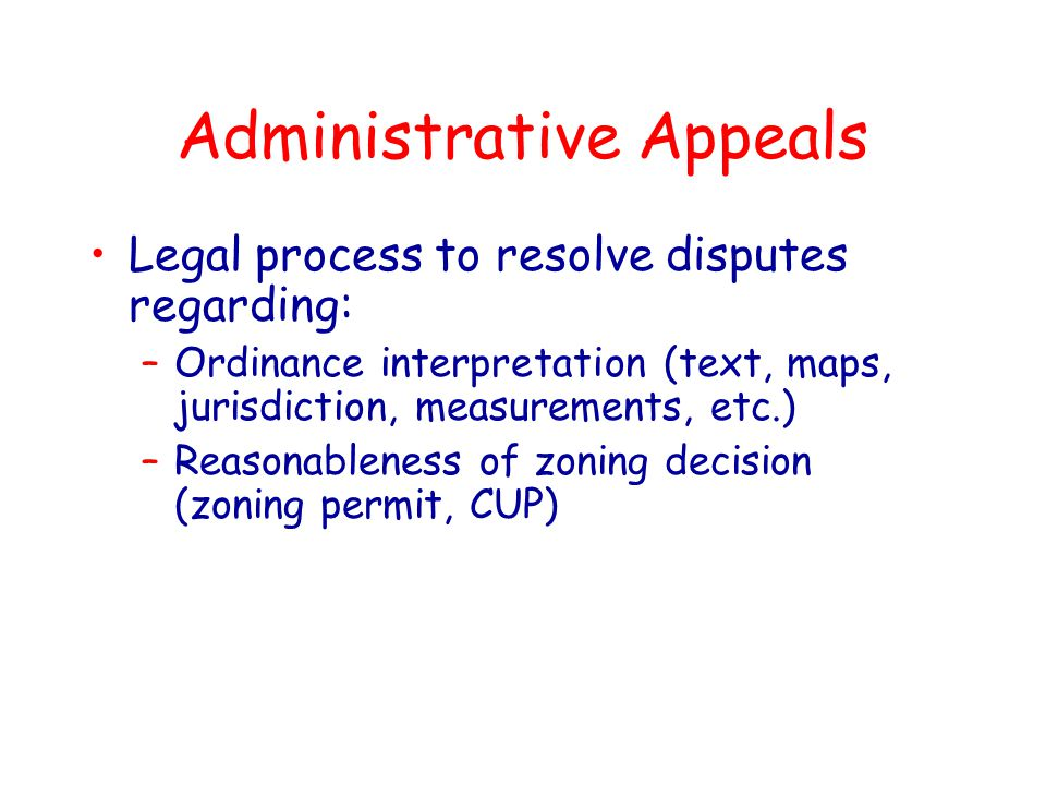 Legal process to resolve disputes regarding: –Ordinance interpretation (text, maps, jurisdiction, measurements, etc.) –Reasonableness of zoning decision (zoning permit, CUP)