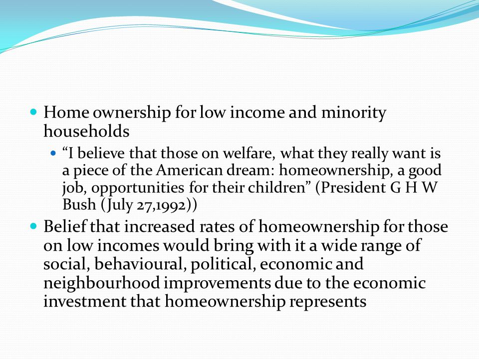 Home ownership for low income and minority households I believe that those on welfare, what they really want is a piece of the American dream: homeownership, a good job, opportunities for their children (President G H W Bush (July 27,1992)) Belief that increased rates of homeownership for those on low incomes would bring with it a wide range of social, behavioural, political, economic and neighbourhood improvements due to the economic investment that homeownership represents