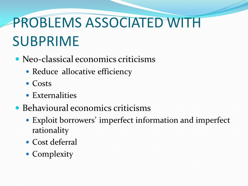 PROBLEMS ASSOCIATED WITH SUBPRIME Neo-classical economics criticisms Reduce allocative efficiency Costs Externalities Behavioural economics criticisms Exploit borrowers' imperfect information and imperfect rationality Cost deferral Complexity