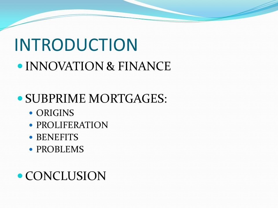 INTRODUCTION INNOVATION & FINANCE SUBPRIME MORTGAGES: ORIGINS PROLIFERATION BENEFITS PROBLEMS CONCLUSION