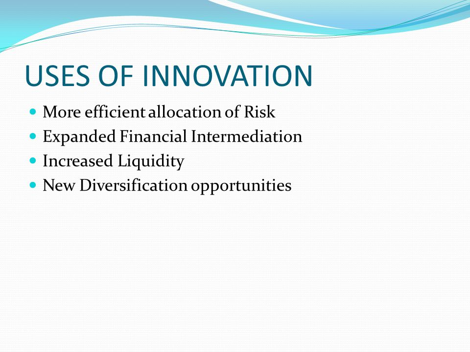 USES OF INNOVATION More efficient allocation of Risk Expanded Financial Intermediation Increased Liquidity New Diversification opportunities