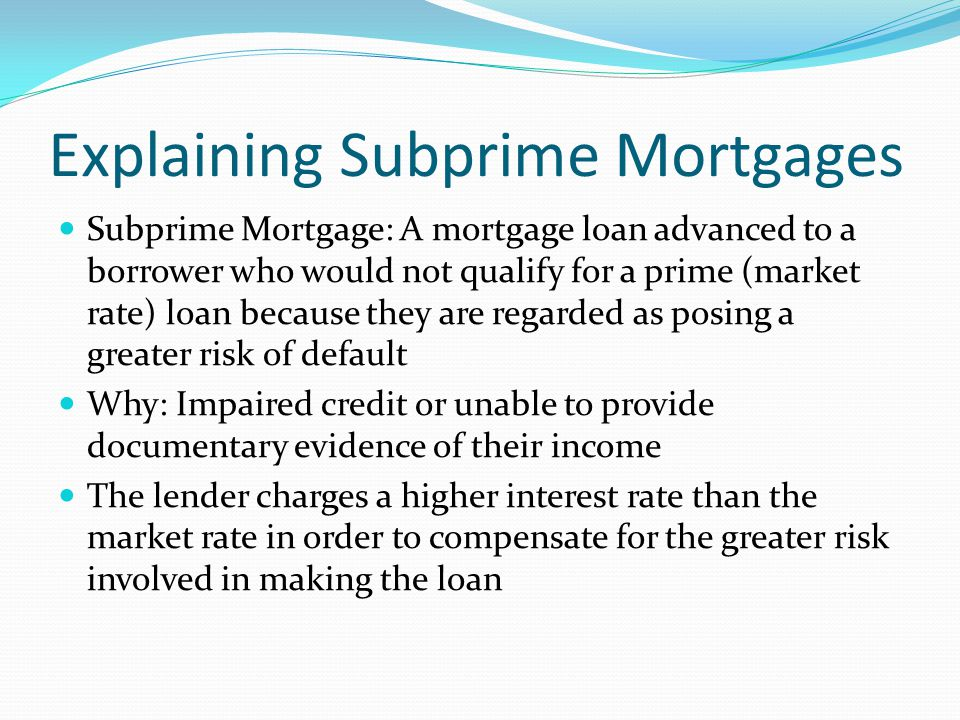 Explaining Subprime Mortgages Subprime Mortgage: A mortgage loan advanced to a borrower who would not qualify for a prime (market rate) loan because they are regarded as posing a greater risk of default Why: Impaired credit or unable to provide documentary evidence of their income The lender charges a higher interest rate than the market rate in order to compensate for the greater risk involved in making the loan