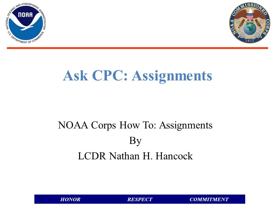 RESPECTHONORCOMMITMENT  Officer Career Management Division  Career Counseling and Assignment Advice  CDR Jon Swallow, Chief OCMD  Jon.Swallow@noaa.gov  Assignment recommendation and coordination  LCDR Nathan Hancock, Assignment Coordinator  Assignmentbranch.CPC@nooa.gov Assignmentbranch.CPC@nooa.gov  Officer Personnel Management Division  Processing Permanent Change of Station Orders  Tracey M.