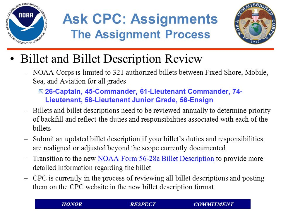 RESPECTHONORCOMMITMENT Billet and Billet Description Review –NOAA Corps is limited to 321 authorized billets between Fixed Shore, Mobile, Sea, and Aviation for all grades  26-Captain, 45-Commander, 61-Lieutenant Commander, 74- Lieutenant, 58-Lieutenant Junior Grade, 58-Ensign –Billets and billet descriptions need to be reviewed annually to determine priority of backfill and reflect the duties and responsibilities associated with each of the billets –Submit an updated billet description if your billet's duties and responsibilities are realigned or adjusted beyond the scope currently documented –Transition to the new NOAA Form 56-28a Billet Description to provide more detailed information regarding the billetNOAA Form 56-28a Billet Description –CPC is currently in the process of reviewing all billet descriptions and posting them on the CPC website in the new billet description format Ask CPC: Assignments The Assignment Process