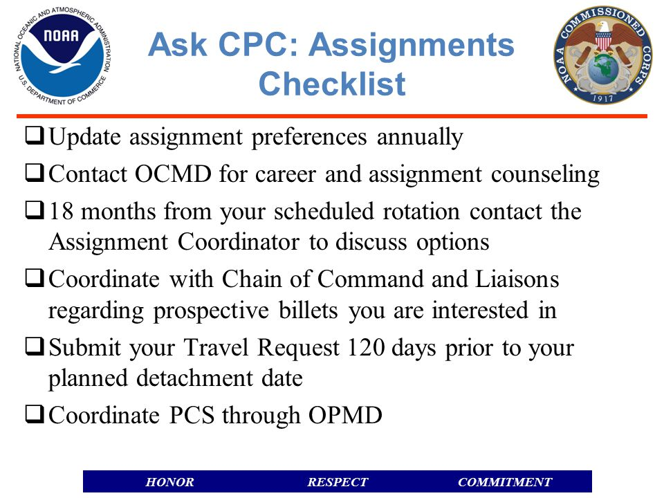 RESPECTHONORCOMMITMENT Ask CPC: Assignments Checklist  Update assignment preferences annually  Contact OCMD for career and assignment counseling  18 months from your scheduled rotation contact the Assignment Coordinator to discuss options  Coordinate with Chain of Command and Liaisons regarding prospective billets you are interested in  Submit your Travel Request 120 days prior to your planned detachment date  Coordinate PCS through OPMD