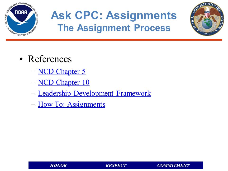 RESPECTHONORCOMMITMENT References –NCD Chapter 5NCD Chapter 5 –NCD Chapter 10NCD Chapter 10 –Leadership Development FrameworkLeadership Development Framework –How To: AssignmentsHow To: Assignments Ask CPC: Assignments The Assignment Process