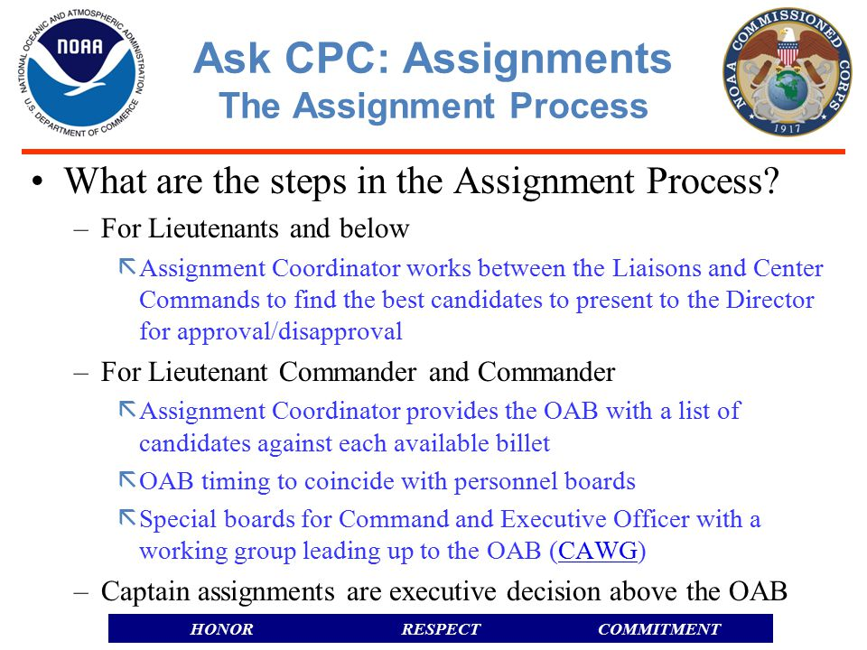 RESPECTHONORCOMMITMENT Officer Assignment Boards –Composed of Center CO's and Line Office Liaisons as voting members –Assignment Coordinator is a non-voting member –Liaisons/CO's submit assignment requests to generate a monthly agenda –Assignments determines candidates and presents them along with impacts –The board considers the candidates and conducts a vote –Simple majority is all that is required for a recommendation –The board has discretion to postpone a decision to look for additional options –Once all agenda items have been discussed and the board is concluded, Assignments publishes the minutes of the board and prepares the recommendations for the Director Ask CPC: Assignments The Assignment Process