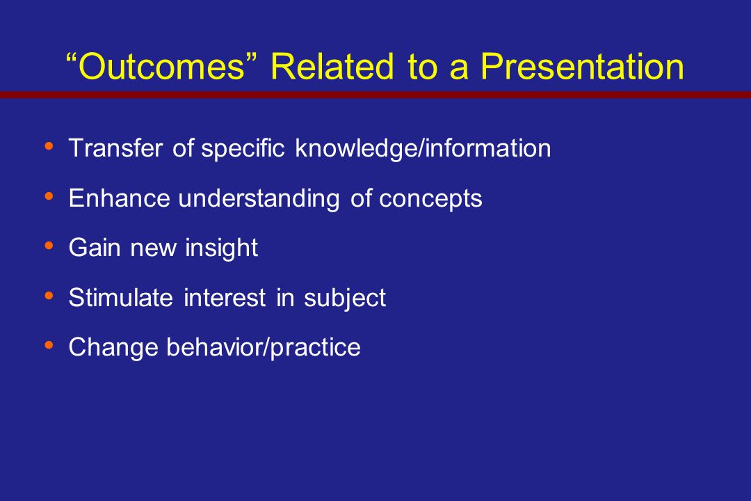 Outcomes Related to a Presentation Transfer of specific knowledge/information Enhance understanding of concepts Gain new insight Stimulate interest in subject Change behavior/practice