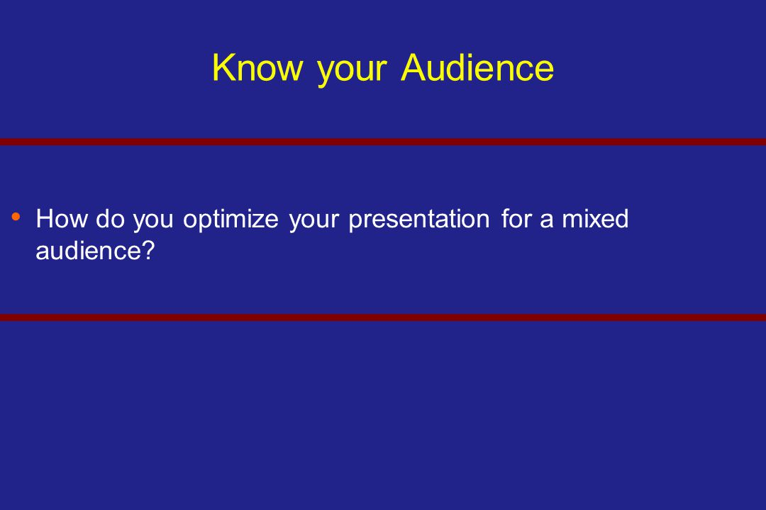 Know your Audience How do you optimize your presentation for a mixed audience