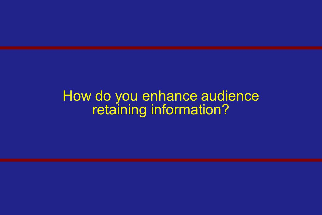 How do you enhance audience retaining information?