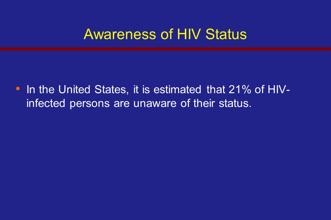 Awareness of HIV Status In the United States, it is estimated that 21% of HIV- infected persons are unaware of their status.