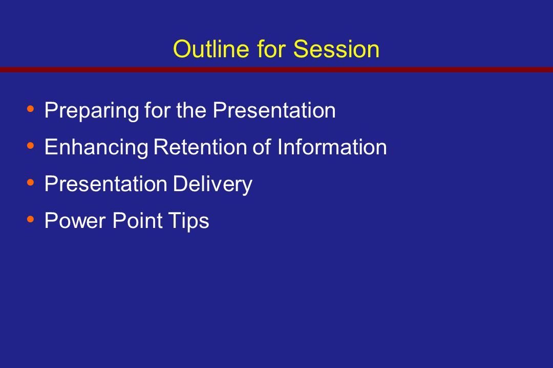 Outline for Session Preparing for the Presentation Enhancing Retention of Information Presentation Delivery Power Point Tips