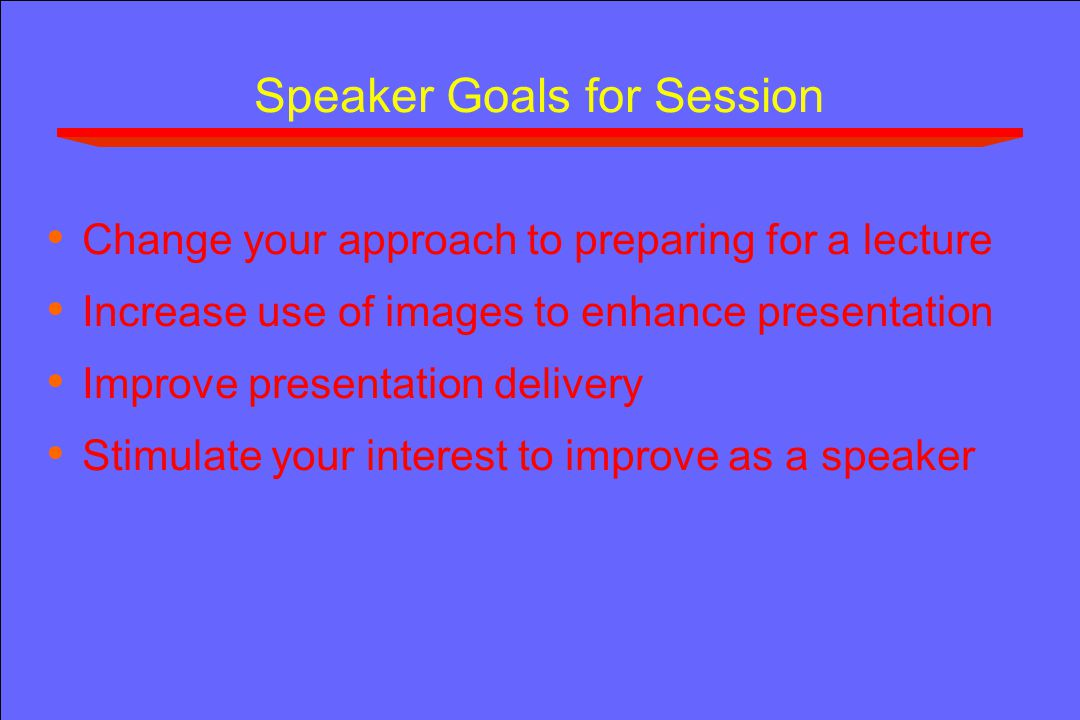 Speaker Goals for Session Change your approach to preparing for a lecture Increase use of images to enhance presentation Improve presentation delivery Stimulate your interest to improve as a speaker
