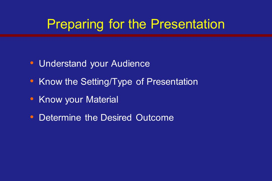 Preparing for the Presentation Understand your Audience Know the Setting/Type of Presentation Know your Material Determine the Desired Outcome
