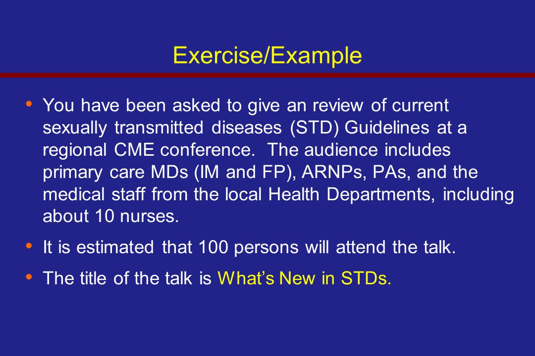 Exercise/Example You have been asked to give an review of current sexually transmitted diseases (STD) Guidelines at a regional CME conference.
