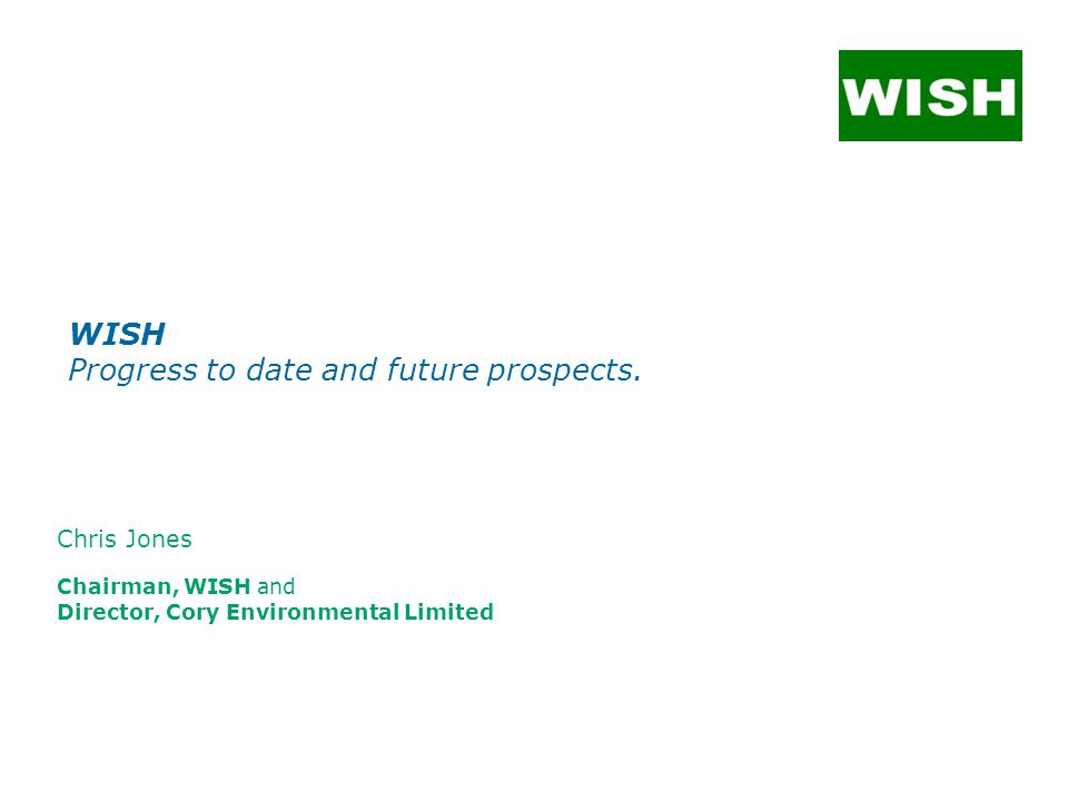 Chris Jones Chairman, WISH and Director, Cory Environmental Limited WISH Progress to date and future prospects.