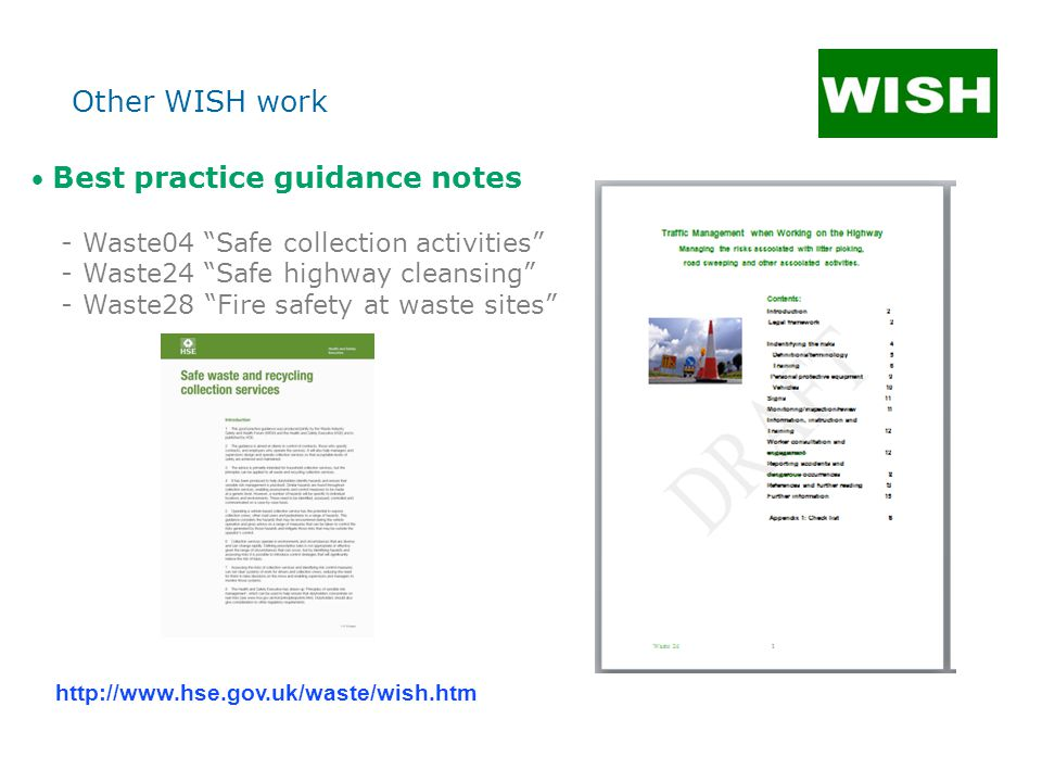 Best practice guidance notes - Waste04 Safe collection activities - Waste24 Safe highway cleansing - Waste28 Fire safety at waste sites http://www.hse.gov.uk/waste/wish.htm Other WISH work
