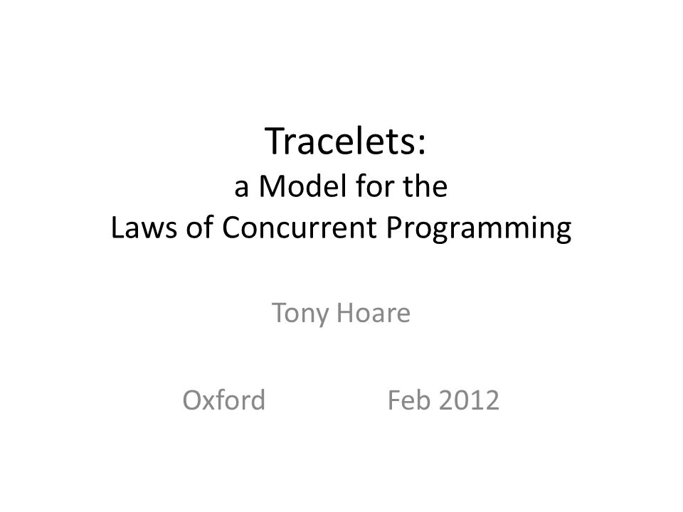 Tracelets: a Model for the Laws of Concurrent Programming Tony Hoare OxfordFeb 2012