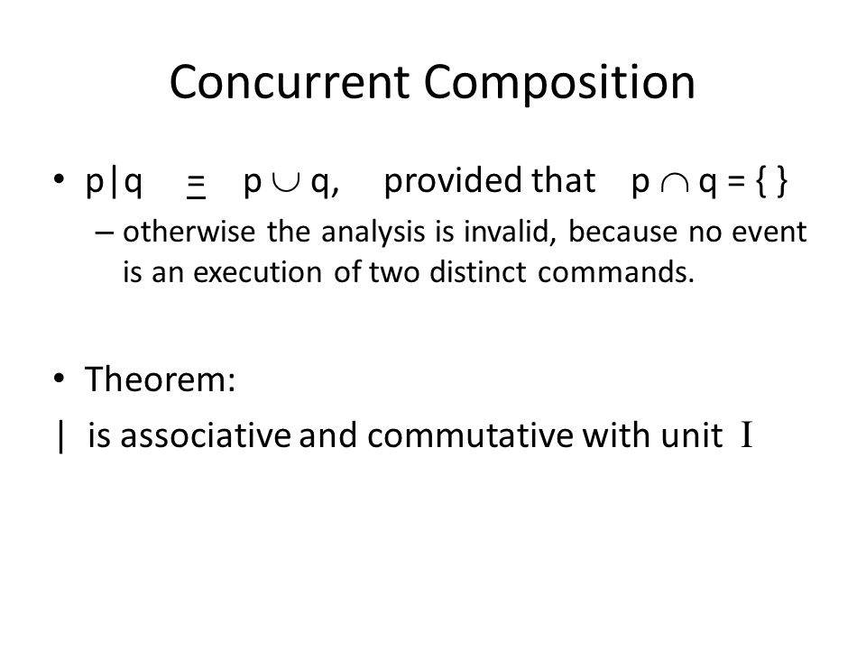 Concurrent Composition p|q = p  q, provided that p  q = { } – otherwise the analysis is invalid, because no event is an execution of two distinct commands.