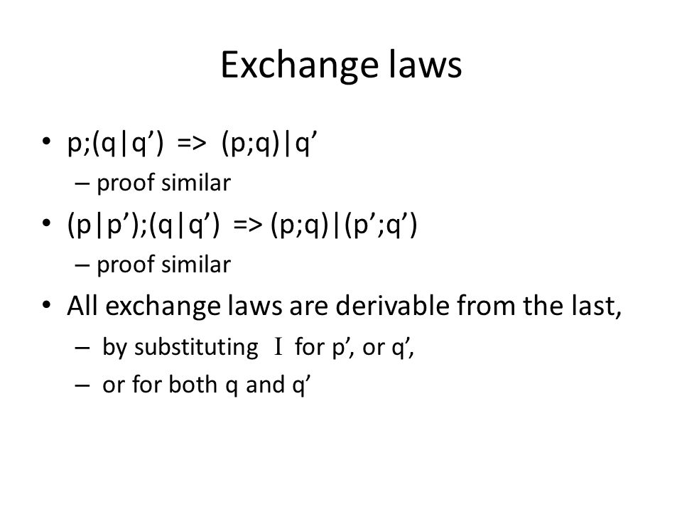 Exchange laws p;(q|q') => (p;q)|q' – proof similar (p|p');(q|q') => (p;q)|(p';q') – proof similar All exchange laws are derivable from the last, – by substituting  for p', or q', – or for both q and q'