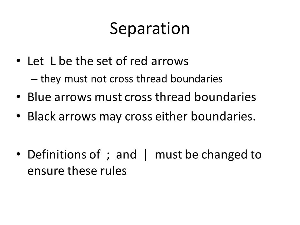 Separation Let L be the set of red arrows – they must not cross thread boundaries Blue arrows must cross thread boundaries Black arrows may cross either boundaries.