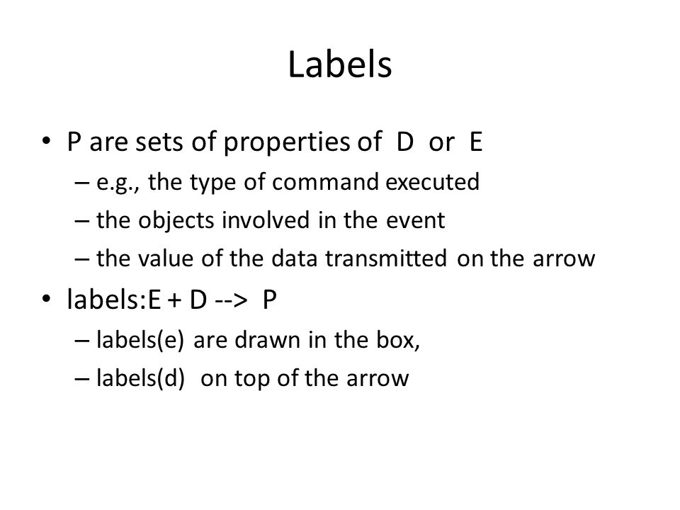 Labels P are sets of properties of D or E – e.g., the type of command executed – the objects involved in the event – the value of the data transmitted on the arrow labels:E + D --> P – labels(e) are drawn in the box, – labels(d) on top of the arrow