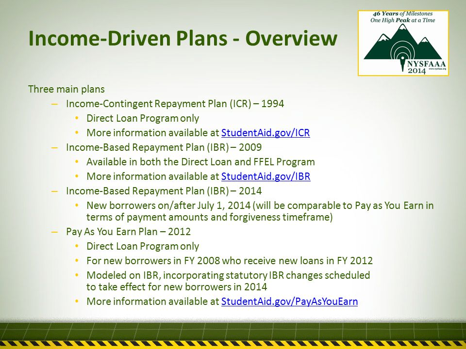 Income-Driven Plans - Overview Three main plans – Income-Contingent Repayment Plan (ICR) – 1994 Direct Loan Program only More information available at StudentAid.gov/ICRStudentAid.gov/ICR – Income-Based Repayment Plan (IBR) – 2009 Available in both the Direct Loan and FFEL Program More information available at StudentAid.gov/IBRStudentAid.gov/IBR – Income-Based Repayment Plan (IBR) – 2014 New borrowers on/after July 1, 2014 (will be comparable to Pay as You Earn in terms of payment amounts and forgiveness timeframe) – Pay As You Earn Plan – 2012 Direct Loan Program only For new borrowers in FY 2008 who receive new loans in FY 2012 Modeled on IBR, incorporating statutory IBR changes scheduled to take effect for new borrowers in 2014 More information available at StudentAid.gov/PayAsYouEarnStudentAid.gov/PayAsYouEarn