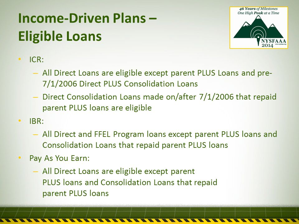 Income-Driven Plans – Eligible Loans ICR: – All Direct Loans are eligible except parent PLUS Loans and pre- 7/1/2006 Direct PLUS Consolidation Loans – Direct Consolidation Loans made on/after 7/1/2006 that repaid parent PLUS loans are eligible IBR: – All Direct and FFEL Program loans except parent PLUS loans and Consolidation Loans that repaid parent PLUS loans Pay As You Earn: – All Direct Loans are eligible except parent PLUS loans and Consolidation Loans that repaid parent PLUS loans