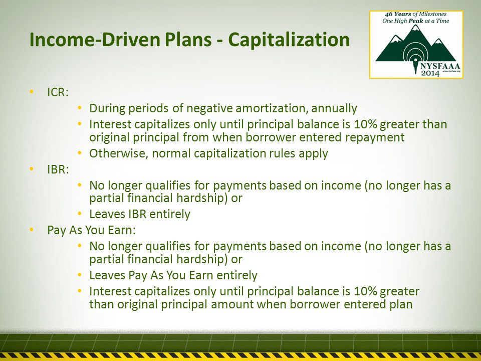 Income-Driven Plans - Capitalization ICR: During periods of negative amortization, annually Interest capitalizes only until principal balance is 10% greater than original principal from when borrower entered repayment Otherwise, normal capitalization rules apply IBR: No longer qualifies for payments based on income (no longer has a partial financial hardship) or Leaves IBR entirely Pay As You Earn: No longer qualifies for payments based on income (no longer has a partial financial hardship) or Leaves Pay As You Earn entirely Interest capitalizes only until principal balance is 10% greater than original principal amount when borrower entered plan