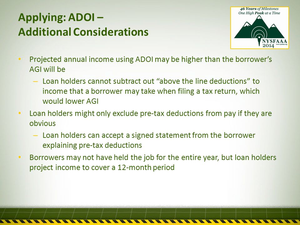 Applying: ADOI – Additional Considerations Projected annual income using ADOI may be higher than the borrower's AGI will be – Loan holders cannot subtract out above the line deductions to income that a borrower may take when filing a tax return, which would lower AGI Loan holders might only exclude pre-tax deductions from pay if they are obvious – Loan holders can accept a signed statement from the borrower explaining pre-tax deductions Borrowers may not have held the job for the entire year, but loan holders project income to cover a 12-month period