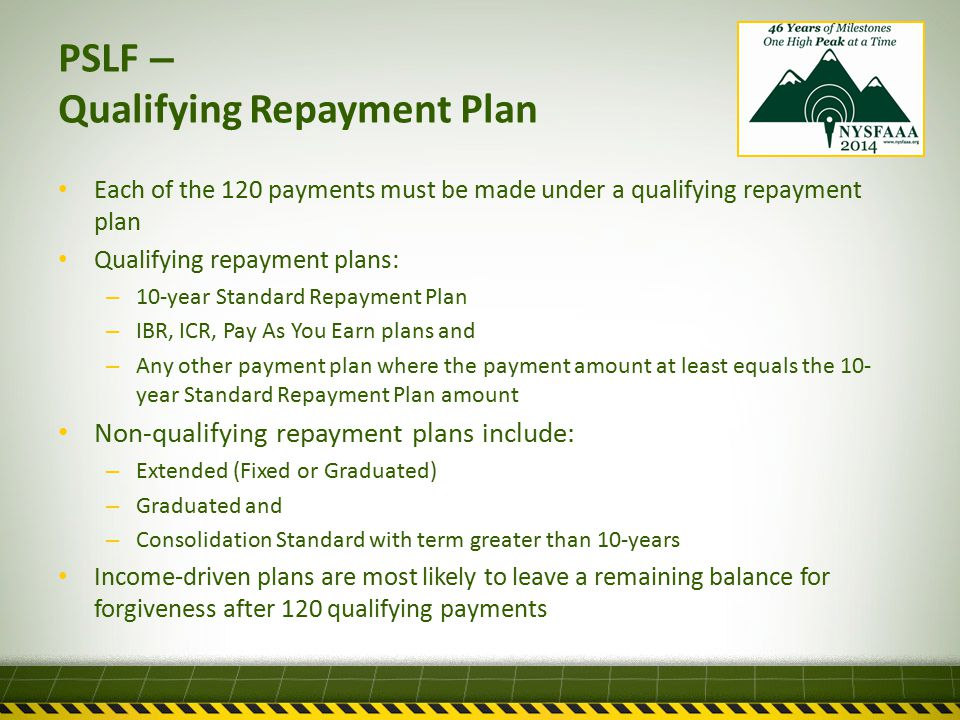 PSLF – Qualifying Repayment Plan Each of the 120 payments must be made under a qualifying repayment plan Qualifying repayment plans: – 10-year Standard Repayment Plan – IBR, ICR, Pay As You Earn plans and – Any other payment plan where the payment amount at least equals the 10- year Standard Repayment Plan amount Non-qualifying repayment plans include: – Extended (Fixed or Graduated) – Graduated and – Consolidation Standard with term greater than 10-years Income-driven plans are most likely to leave a remaining balance for forgiveness after 120 qualifying payments