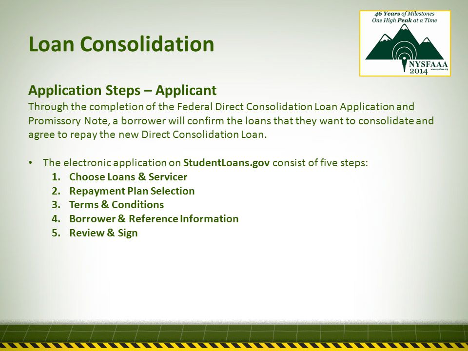 Loan Consolidation Application Steps – Applicant Through the completion of the Federal Direct Consolidation Loan Application and Promissory Note, a borrower will confirm the loans that they want to consolidate and agree to repay the new Direct Consolidation Loan.
