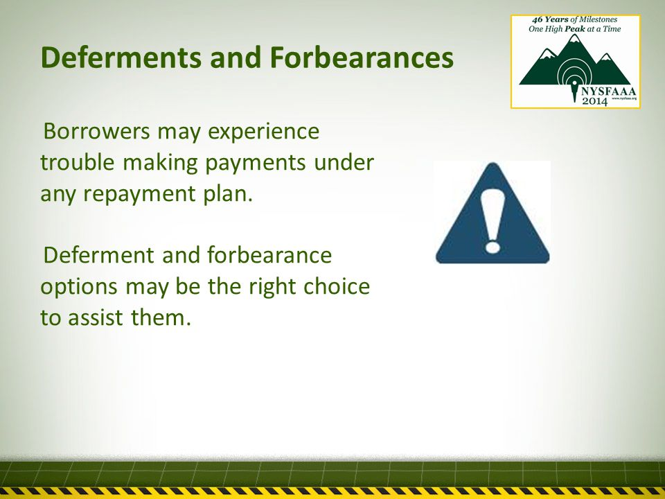 Deferments and Forbearances Borrowers may experience trouble making payments under any repayment plan.