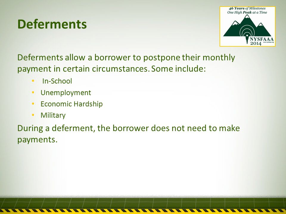 Deferments Deferments allow a borrower to postpone their monthly payment in certain circumstances.