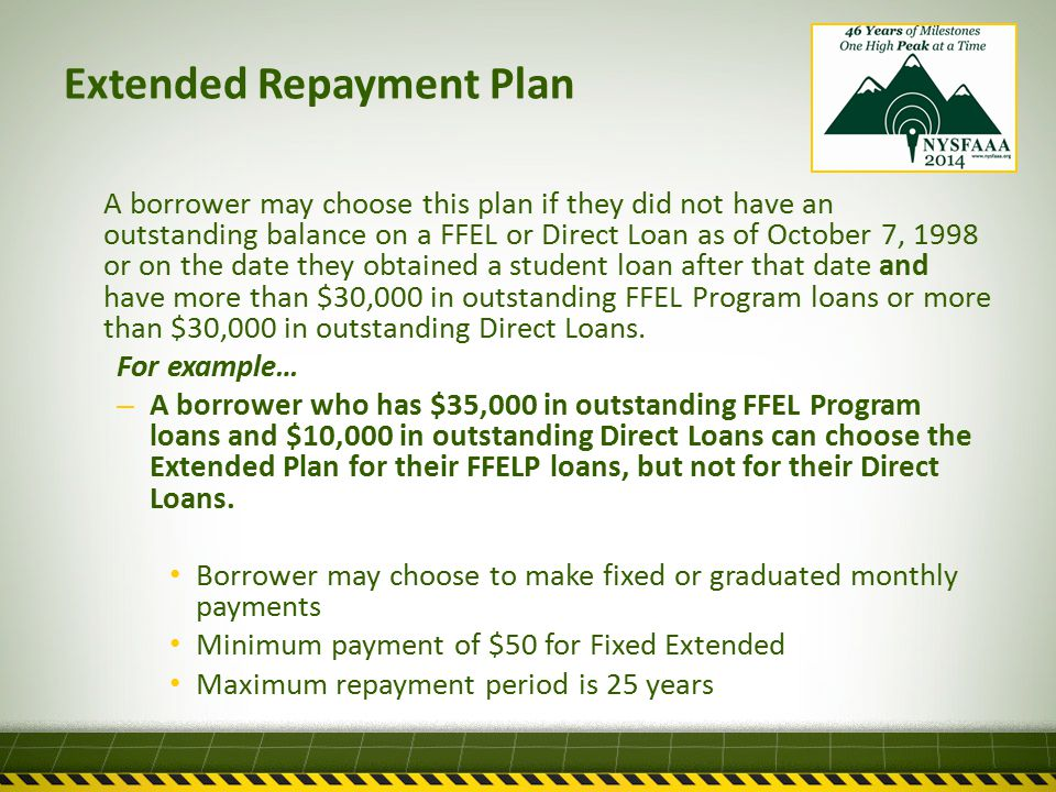 Extended Repayment Plan A borrower may choose this plan if they did not have an outstanding balance on a FFEL or Direct Loan as of October 7, 1998 or on the date they obtained a student loan after that date and have more than $30,000 in outstanding FFEL Program loans or more than $30,000 in outstanding Direct Loans.
