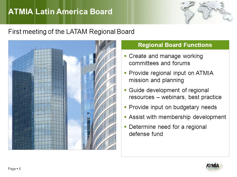 ATMIA Latin America Board Page  6 First meeting of the LATAM Regional Board Regional Board Functions  Create and manage working committees and forums  Provide regional input on ATMIA mission and planning  Guide development of regional resources – webinars, best practice  Provide input on budgetary needs  Assist with membership development  Determine need for a regional defense fund