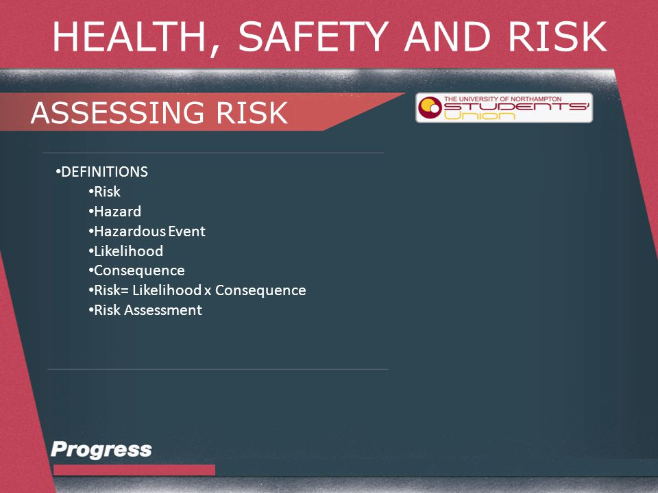 HEALTH, SAFETY AND RISK ASSESSING RISK DEFINITIONS Risk Hazard Hazardous Event Likelihood Consequence Risk= Likelihood x Consequence Risk Assessment