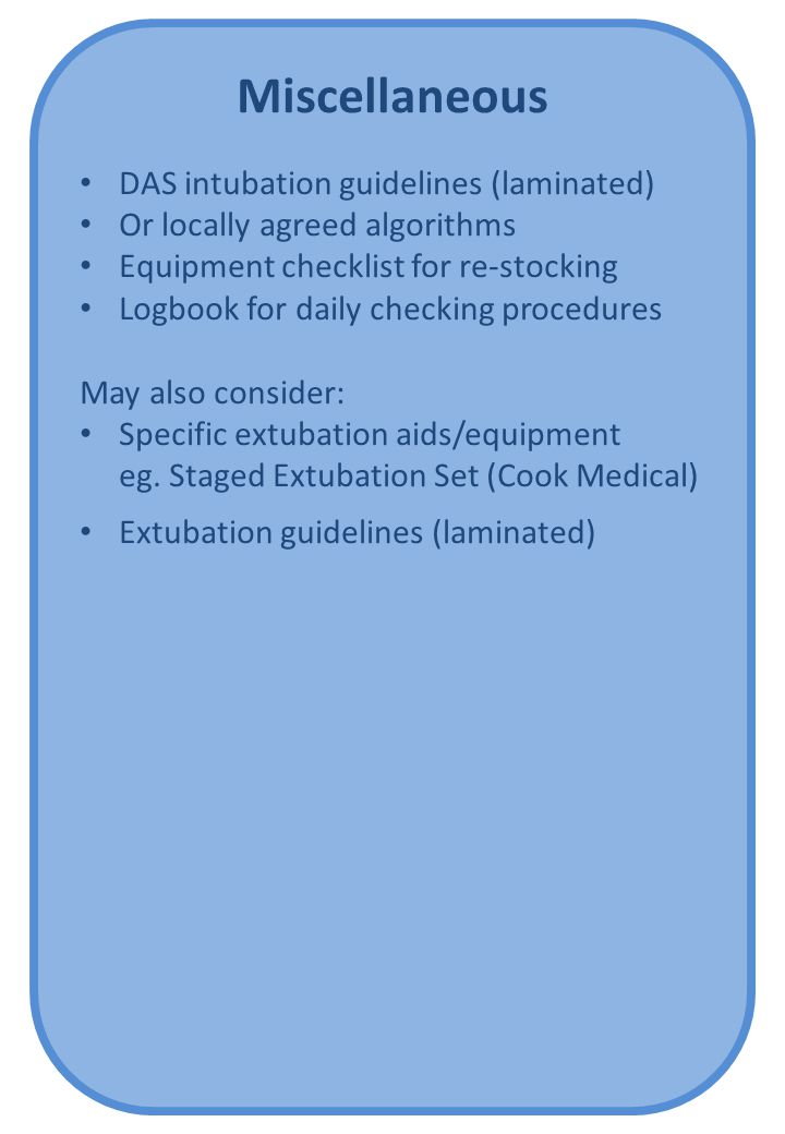 Miscellaneous DAS intubation guidelines (laminated) Or locally agreed algorithms Equipment checklist for re-stocking Logbook for daily checking procedures May also consider: Specific extubation aids/equipment eg.