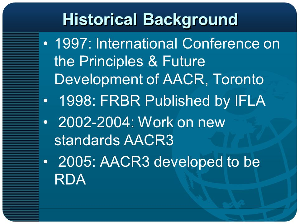 Historical Background 1997: International Conference on the Principles & Future Development of AACR, Toronto 1998: FRBR Published by IFLA 2002-2004: W