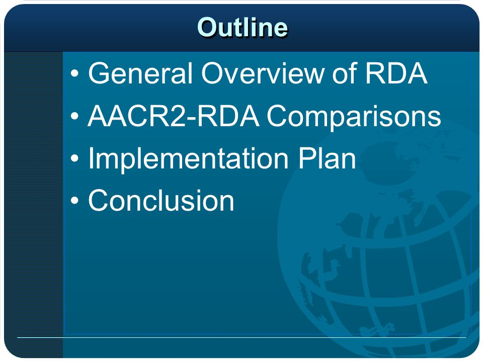 Outline General Overview of RDA AACR2-RDA Comparisons Implementation Plan Conclusion
