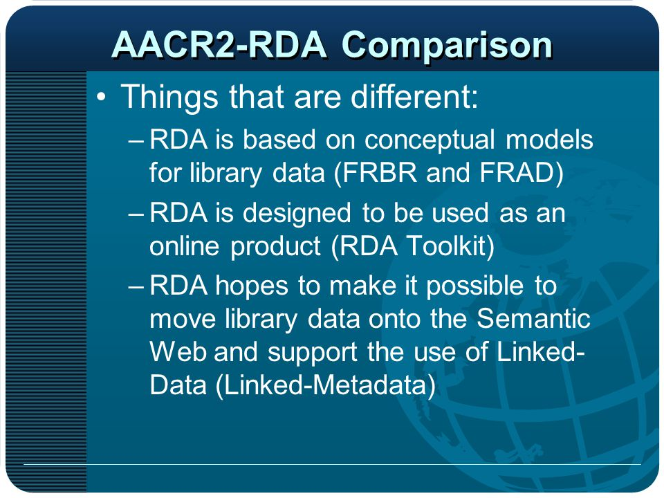 Things that are different: –RDA is based on conceptual models for library data (FRBR and FRAD) –RDA is designed to be used as an online product (RDA T